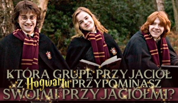 Którą grupę przyjaciół z Hogwartu przypominasz ze swoimi przyjaciółmi?