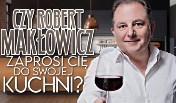 Czy Robert Makłowicz zaprosi Cię do swojej kuchni?