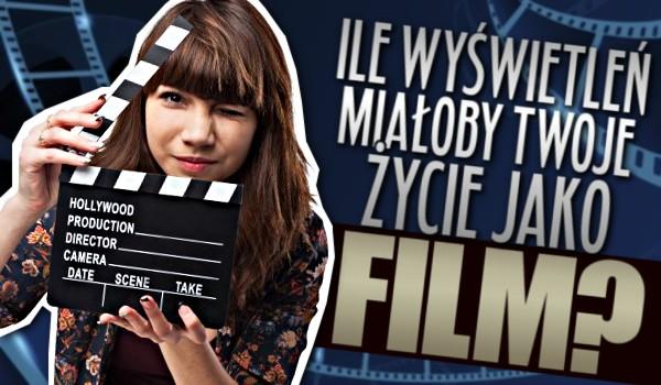Ile wyświetleń miałoby Twoje życie jako film?