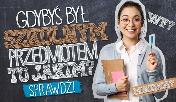 Gdybyś był szkolnym przedmiotem – to jakim?