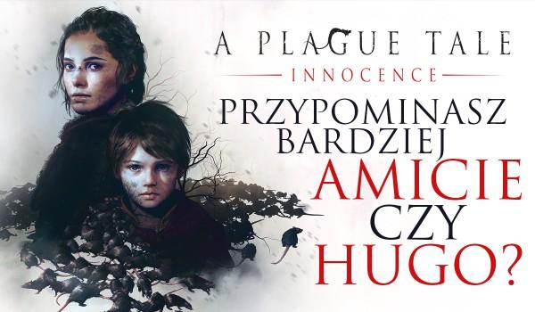 """Przypominasz bardziej Amicie czy Hugo de Rune z gry """"A plague tale innocence""""?"""