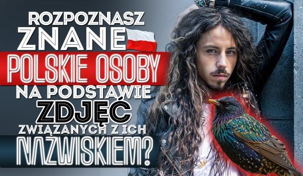 Czy rozpoznasz znane polskie osoby na podstawie zdjęć związanych z ich nazwiskiem?