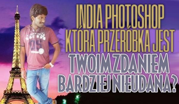 India Photoshop – Która przeróbka w Phostoshopie jest Twoim zdaniem bardziej nieudana?