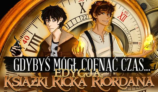 Gdybyś mógł cofnąć czas… – Edycja książki Ricka Riordana!