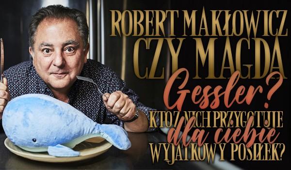 Robert Makłowicz czy Magda Gessler? – Kto z nich przygotuje dla Ciebie wyjątkowy posiłek?