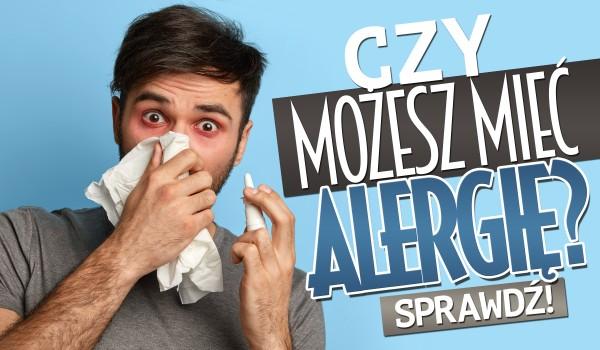 Czy możesz mieć alergię?