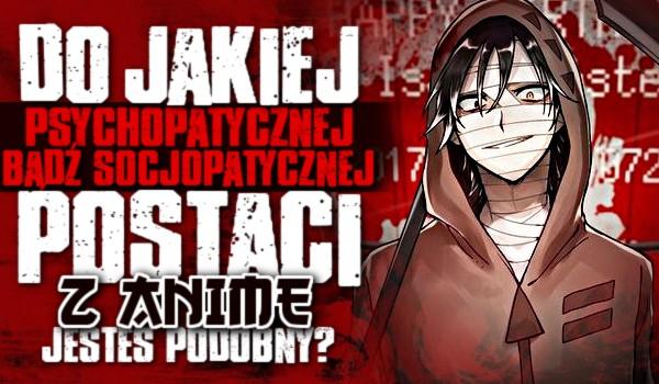 Do jakiej psychopatycznej bądź socjopatycznej postaci z anime jesteś podobny?