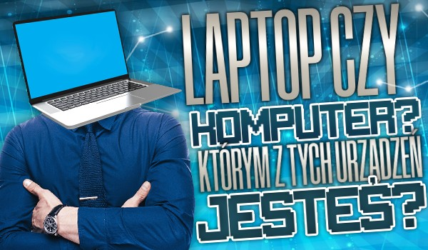 Laptop czy komputer — którym z tych urządzeń jesteś?