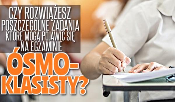 Czy uda Ci się rozwiązać poszczególne zadania, które mogą pojawić się na Egzaminie Ósmoklasisty?
