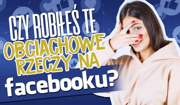 Czy robiłeś te obciachowe rzeczy na Facebooku?