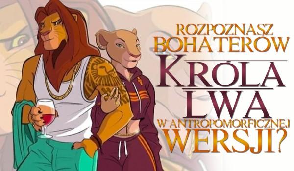 """Czy rozpoznasz bohaterów """"Króla Lwa"""" w antropomorficznej wersji?"""