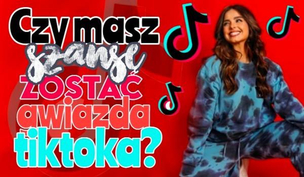 Czy masz szansę zostać gwiazdą TikToka?