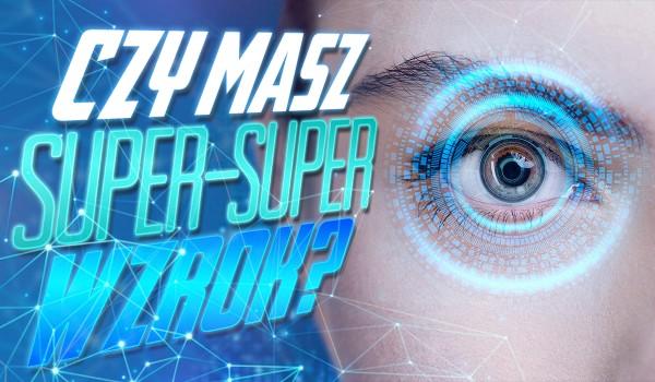 Czy masz super-super-wzrok?
