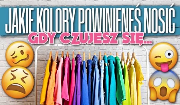 Jakie kolory powinieneś nosić, gdy czujesz się…