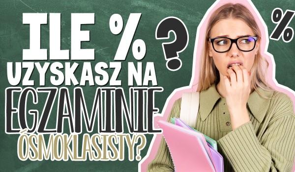 Ile procent uzyskasz na egzaminie ósmoklasisty?