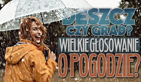 Deszcz czy grad, czyli wielkie głosowanie o pogodzie!