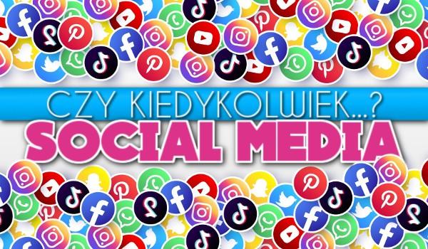 Czy kiedykolwiek…? – Social media!