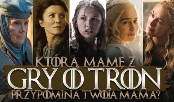 """Którą mamę z """"Gry o tron"""" przypomina Twoja mama?"""