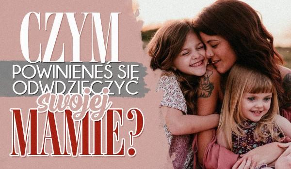 Czym powinieneś odwdzięczyć się mamie za jej troskę?