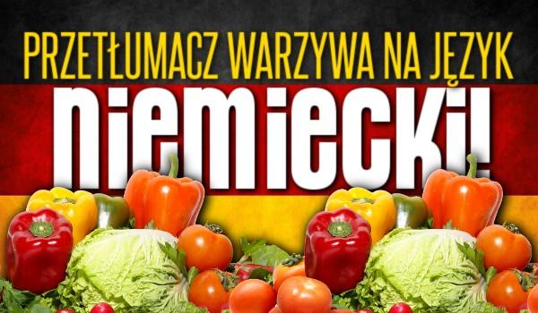 Przetłumacz warzywa na język niemiecki!