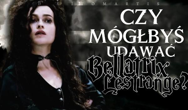 Czy mógłbyś udawać Bellatrix Lestrange?