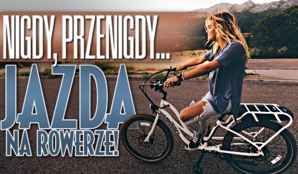 Nigdy, przenigdy… – Jazda na rowerze!