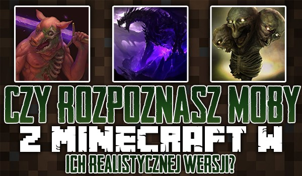 Czy rozpoznasz moby z Minecraft w ich realistycznej wersji?