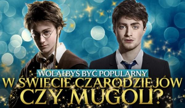 Wolałbyś być sławny w świecie czarodziejów, czy mugoli? – Głosowanie!
