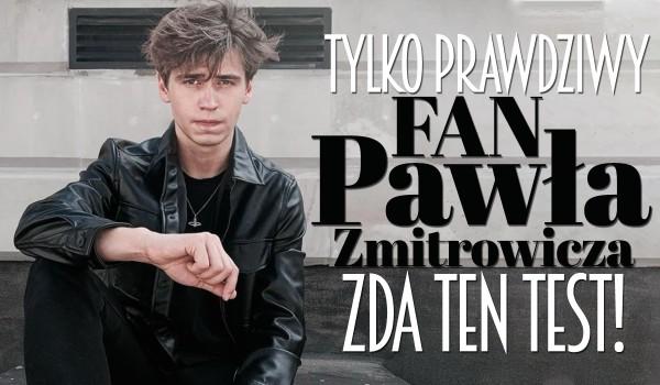 Tylko prawdziwy fan Pawła Zmitrowicza zda ten test!