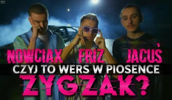 """Friz, Nowciax, Jacuś – Czyj to wers w piosence ,,ZYGZAK""""?"""