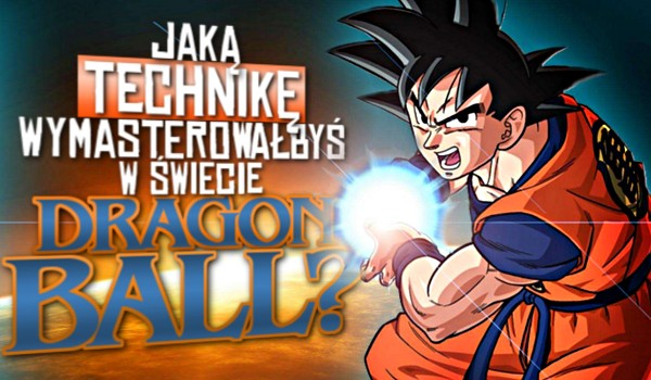 Jaką technikę wymasterowałbyś w świecie Dragon Ball? SPRAWDŹ!