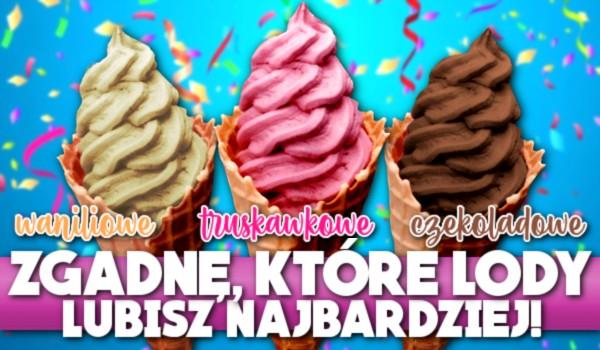 Truskawkowe, waniliowe, czy czekoladowe? – Zgadnę, które lody lubisz najbardziej!