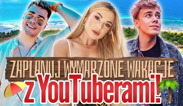 Zaplanuj swoje wymarzone wakacje z YouTuberami!