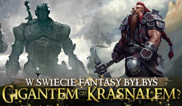 W świecie fantasy byłbyś gigantem czy krasnalem?