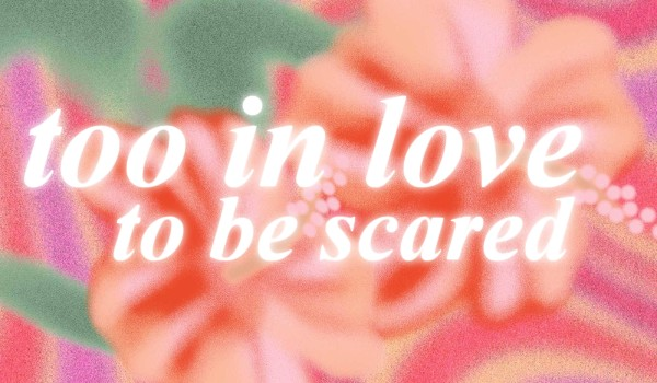 too in love to be scared