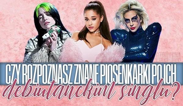 Czy rozpoznasz znane piosenkarki po ich debiutanckim singlu?