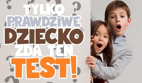 Tylko PRAWDZIWE dziecko zda ten test!