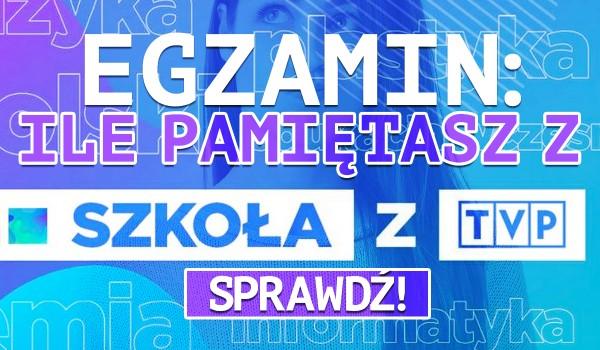 "Egzamin: Ile pamiętasz ze ""Szkoły z TVP""?"