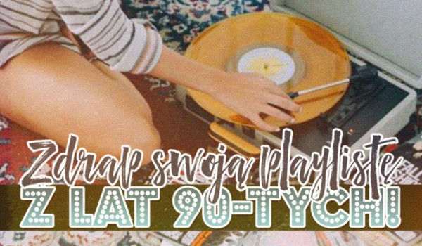 Stwórz swoją playlistę z lat 90-tych!