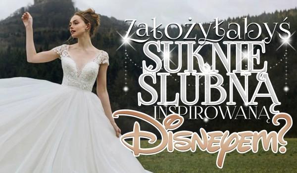 Czy założyłabyś suknię ślubną inspirowaną Disneyem?