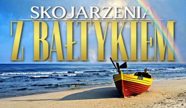 Skojarzenia z Bałtykiem!