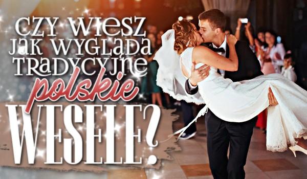 Czy wiesz, jak wygląda tradycyjne polskie wesele?