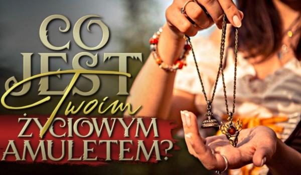 Co jest Twoim życiowym amuletem?