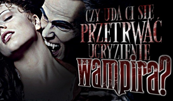 Czy uda Ci się przetrwać ugryzienie wampira?