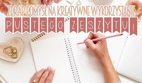 Zdrap pomysł na kreatywne wykorzystanie pustego zeszytu!