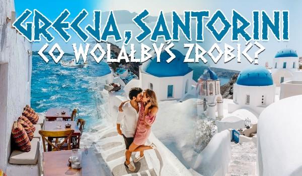 Grecja, Santorini – Co wolałbyś zrobić?