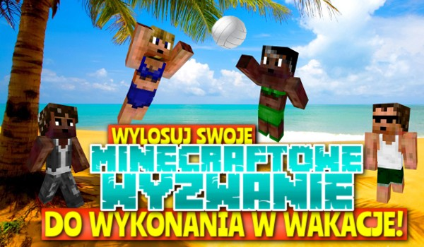 Wylosuj swoje Minecraftowe wyzwanie do wykonania w wakacje!