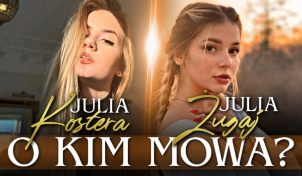 Julia Kostera czy Julia Żugaj? O kim mowa?