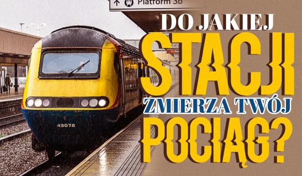 Do jakiej stacji zmierza Twój pociąg?