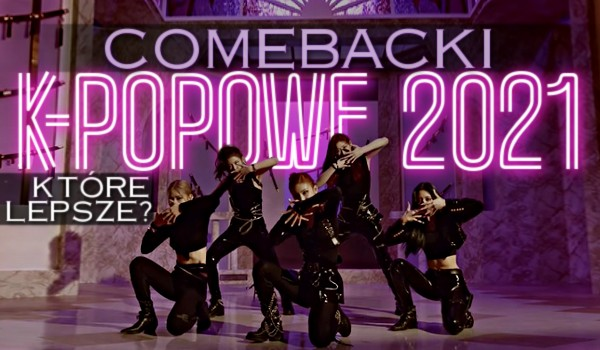 Który lepszy? Comebacki k-popowe 2021!